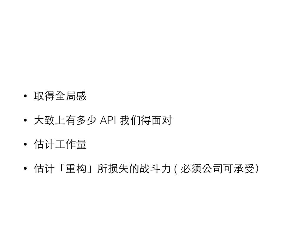 • 取得全局感 • ⼤大致上有多少 API 我们得⾯面对 • 估计⼯工作量 • 估计「重构」所...