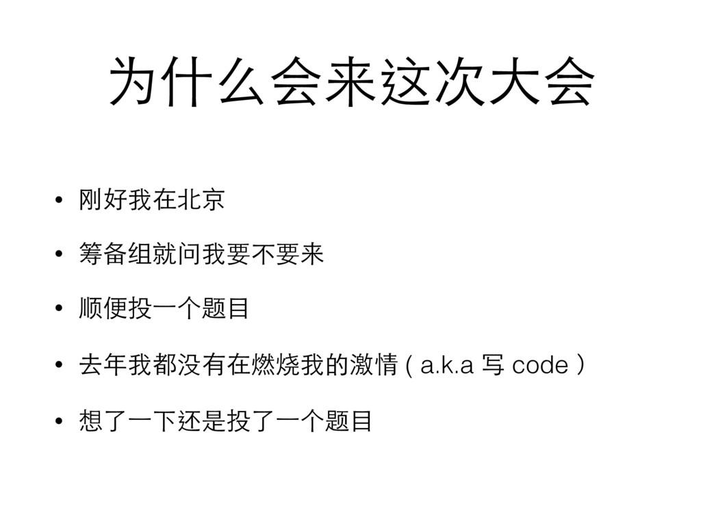 为什么会来这次⼤大会 • 刚好我在北京 • 筹备组就问我要不要来 • 顺便投⼀一个题⺫⽬目 •...