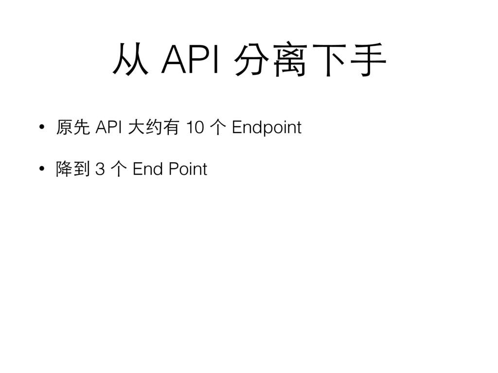从 API 分离下⼿手 • 原先 API ⼤大约有 10 个 Endpoint • 降到 3 ...