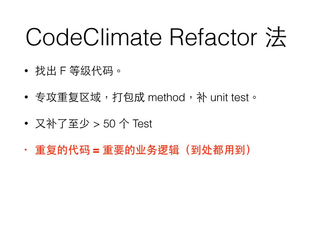CodeClimate Refactor 法 • 找出 F 等级代码。 • 专攻重复区域,打包...