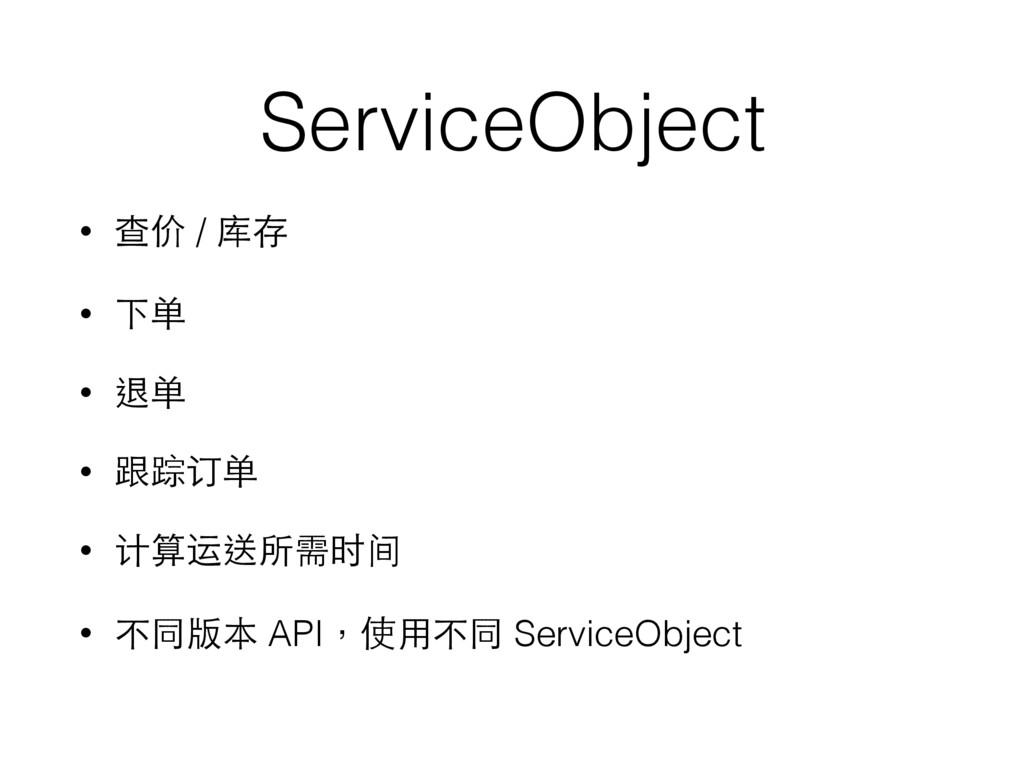 ServiceObject • 查价 / 库存 • 下单 • 退单 • 跟踪订单 • 计算运送...