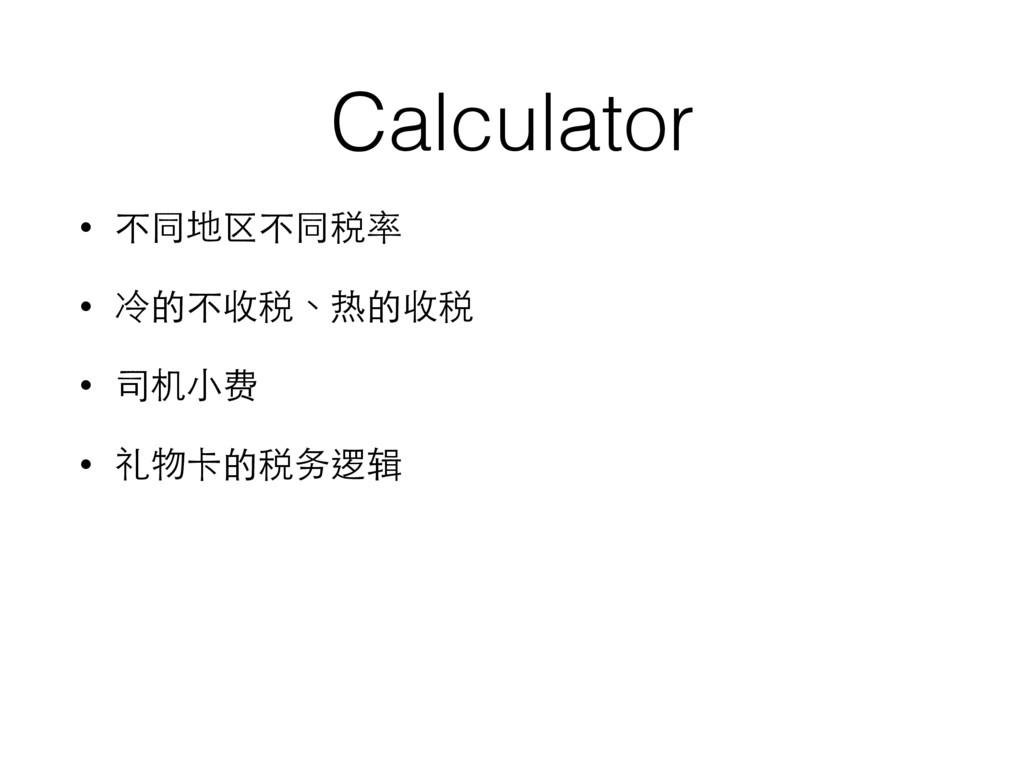 Calculator • 不同地区不同税率 • 冷的不收税、热的收税 • 司机⼩小费 • 礼物...