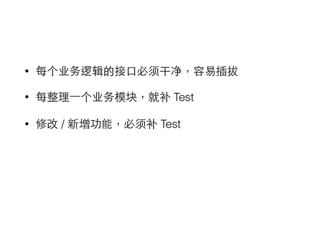 • 每个业务逻辑的接⼝口必须干净,容易插拔 • 每整理⼀一个业务模块,就补 Test • 修改...