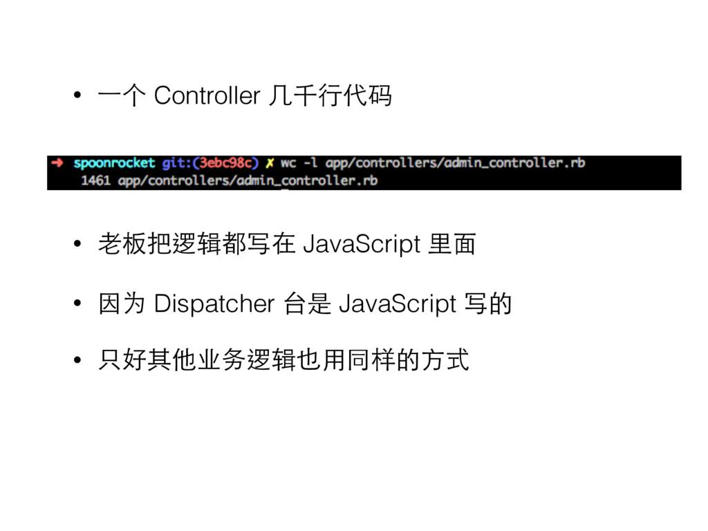 • ⼀一个 Controller ⼏几千⾏行代码   • ⽼老板把逻辑都写在 JavaS...