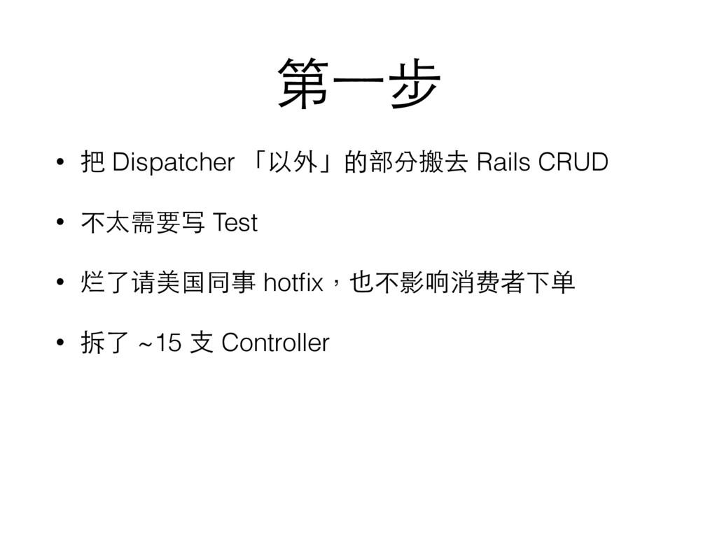 第⼀一步 • 把 Dispatcher 「以外」的部分搬去 Rails CRUD • 不太需要...