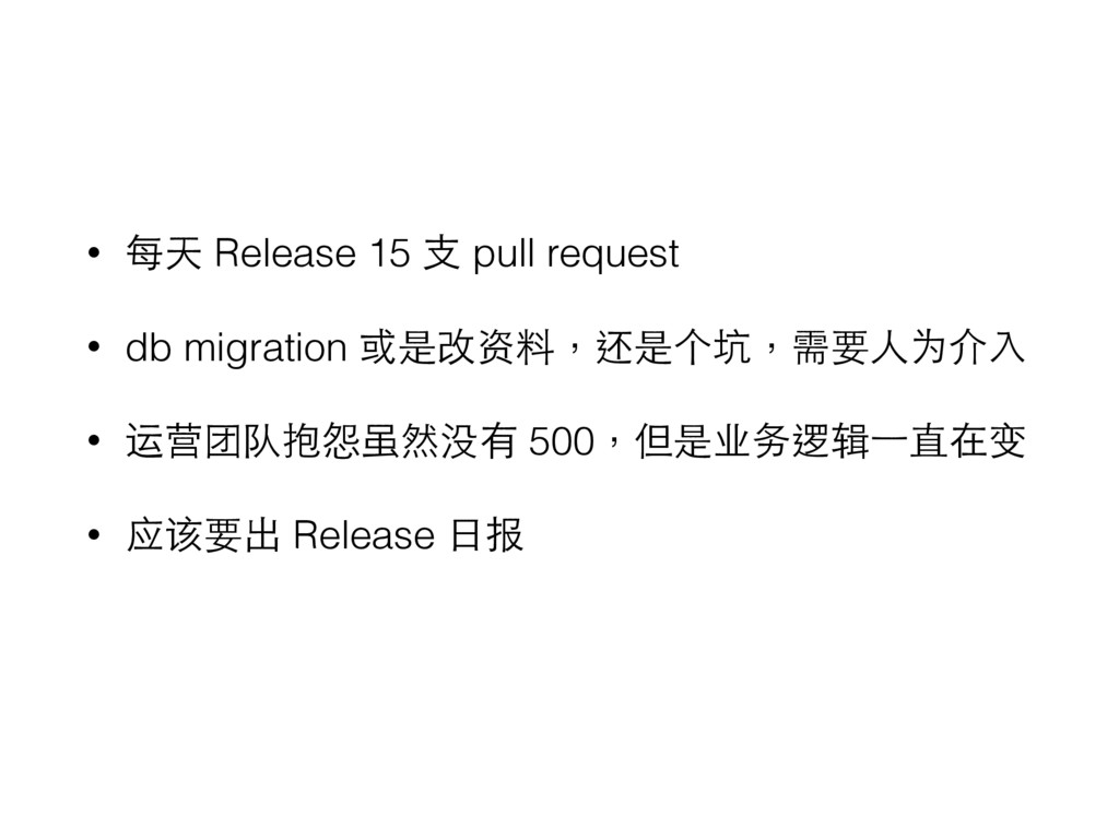 • 每天 Release 15 ⽀支 pull request • db migration ...