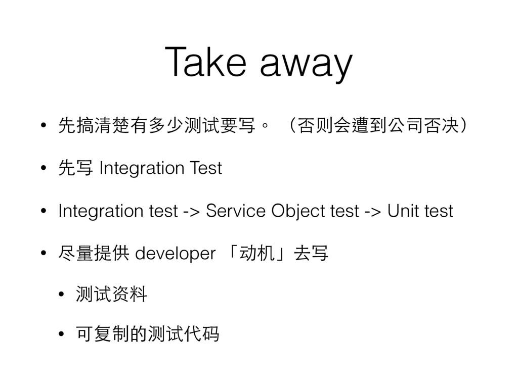 Take away • 先搞清楚有多少测试要写。 (否则会遭到公司否决) • 先写 Integ...