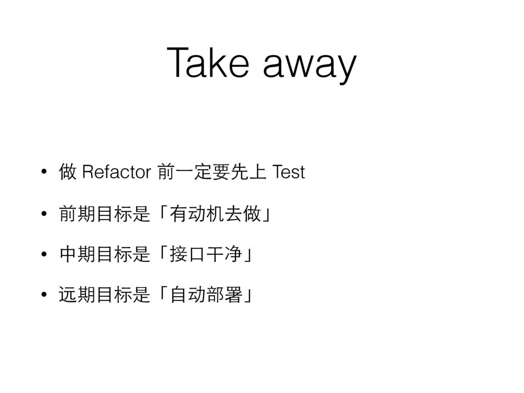 Take away • 做 Refactor 前⼀一定要先上 Test • 前期⺫⽬目标是「有...