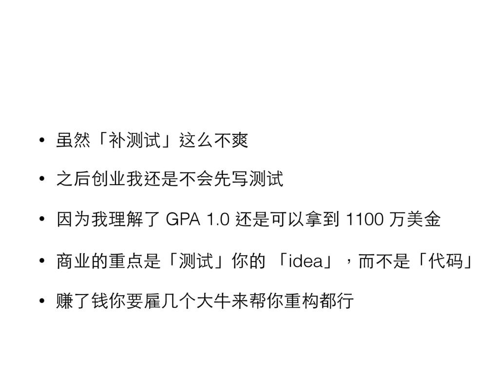 • 虽然「补测试」这么不爽 • 之后创业我还是不会先写测试 • 因为我理解了 GPA 1.0 ...