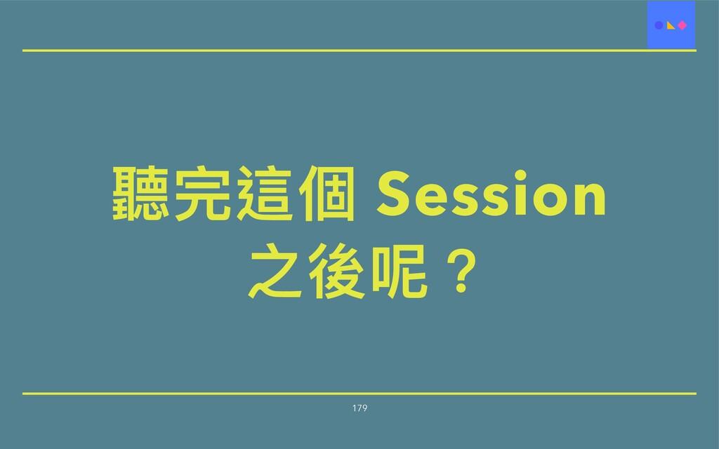 聽完這個 Session   之後呢? 179