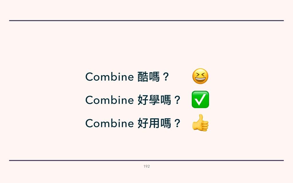 192 Combine 酷嗎?  Combine 好學嗎? ✅ Combine 好⽤嗎?