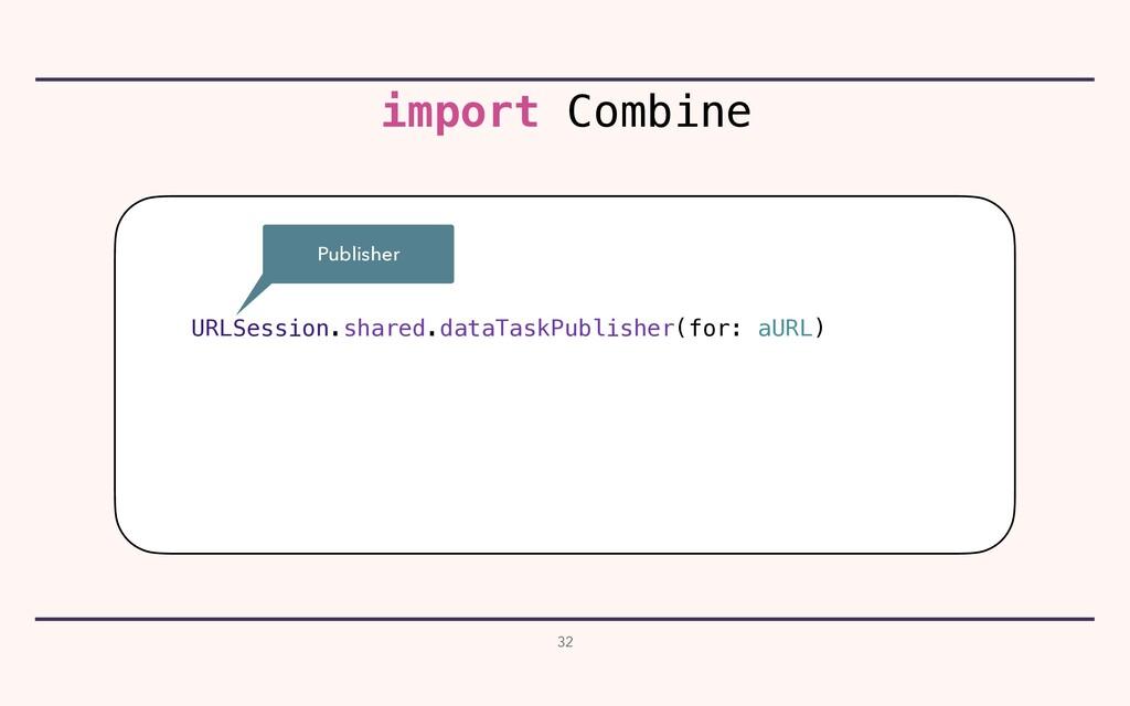 32 URLSession.shared.dataTaskPublisher(for: aUR...