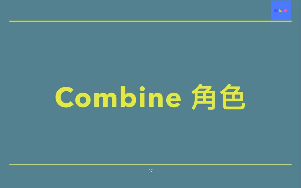 Combine ⾓⾊ 37