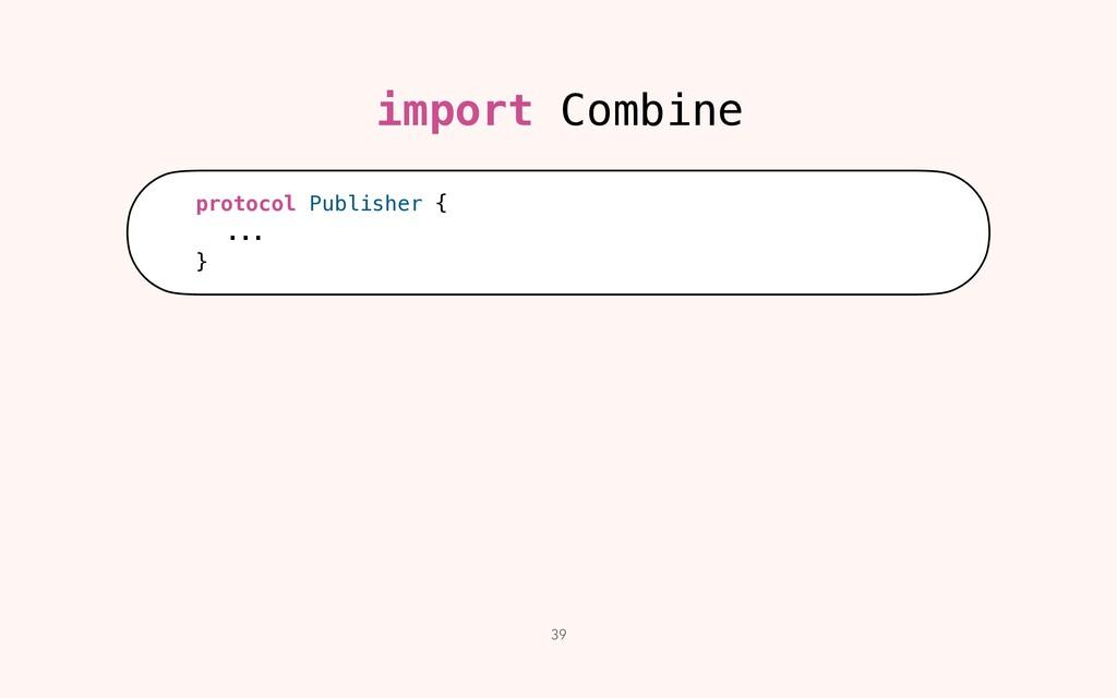39 import Combine protocol Publisher {   ...   }