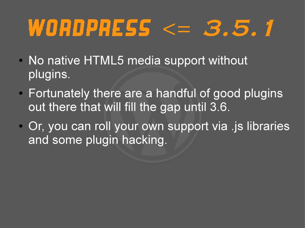 Wordpress <= 3.5.1 ● No native HTML5 media supp...