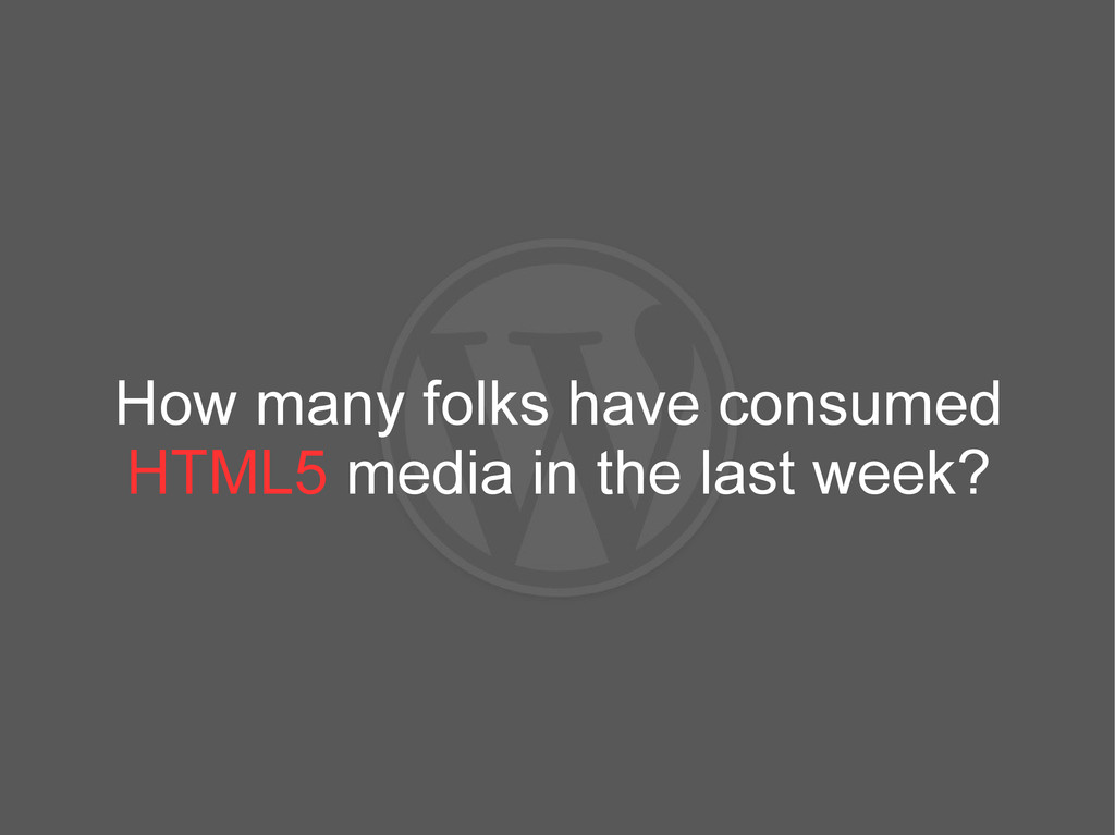 How many folks have consumed HTML5 media in the...