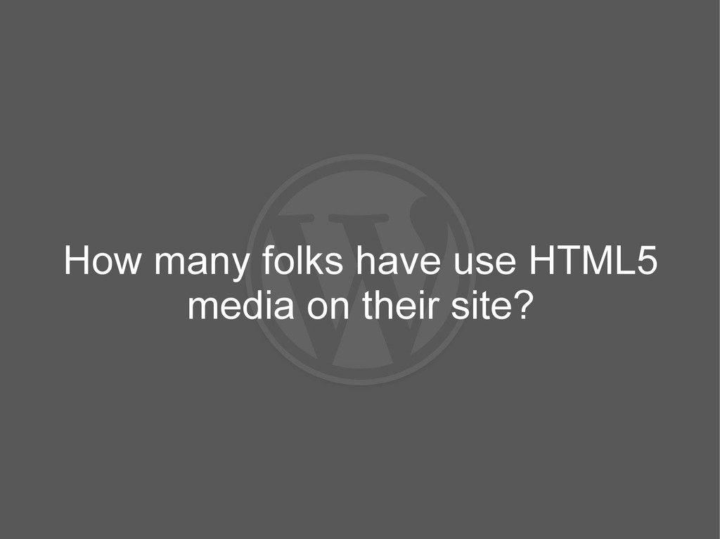 How many folks have use HTML5 media on their si...