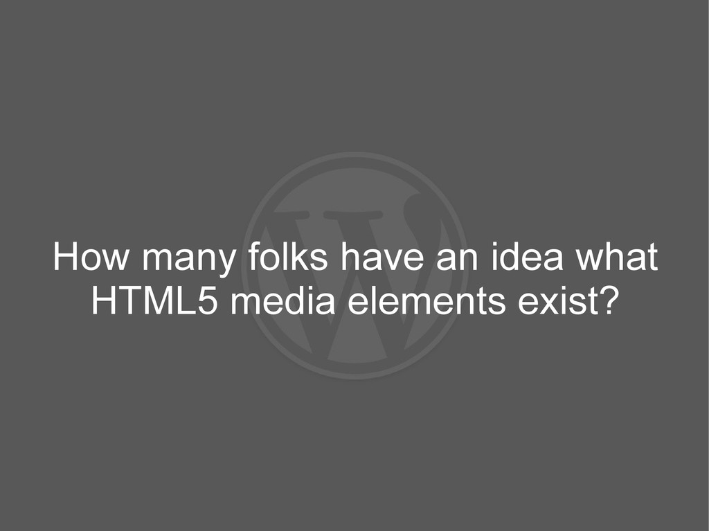 How many folks have an idea what HTML5 media el...