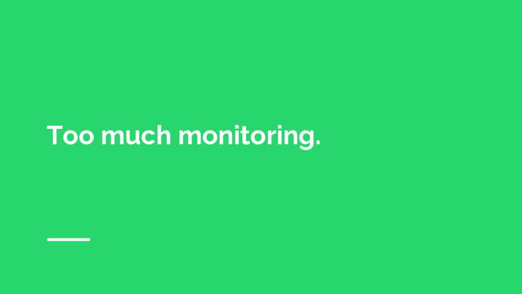 Too much monitoring.