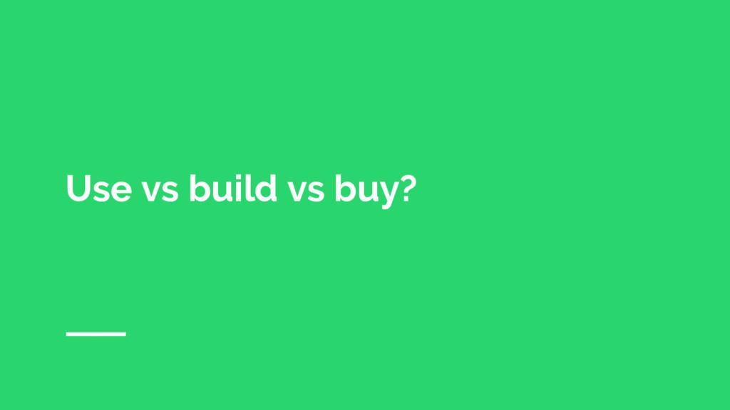 Use vs build vs buy?