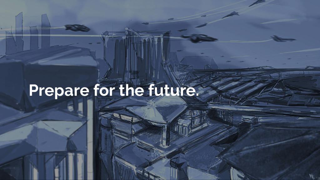 Prepare for the future.