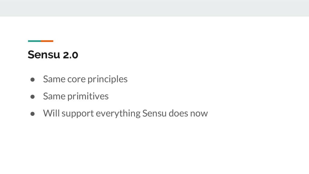 Sensu 2.0 ● Same core principles ● Same primiti...