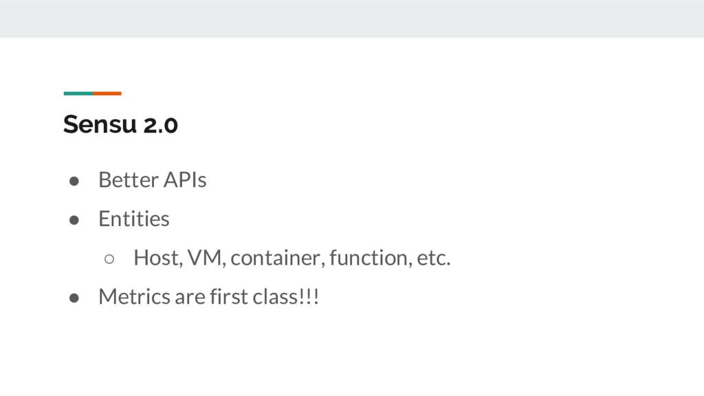 Sensu 2.0 ● Better APIs ● Entities ○ Host, VM, ...