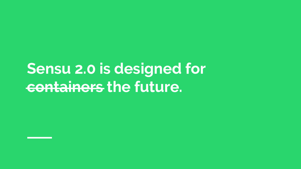 Sensu 2.0 is designed for containers the future.