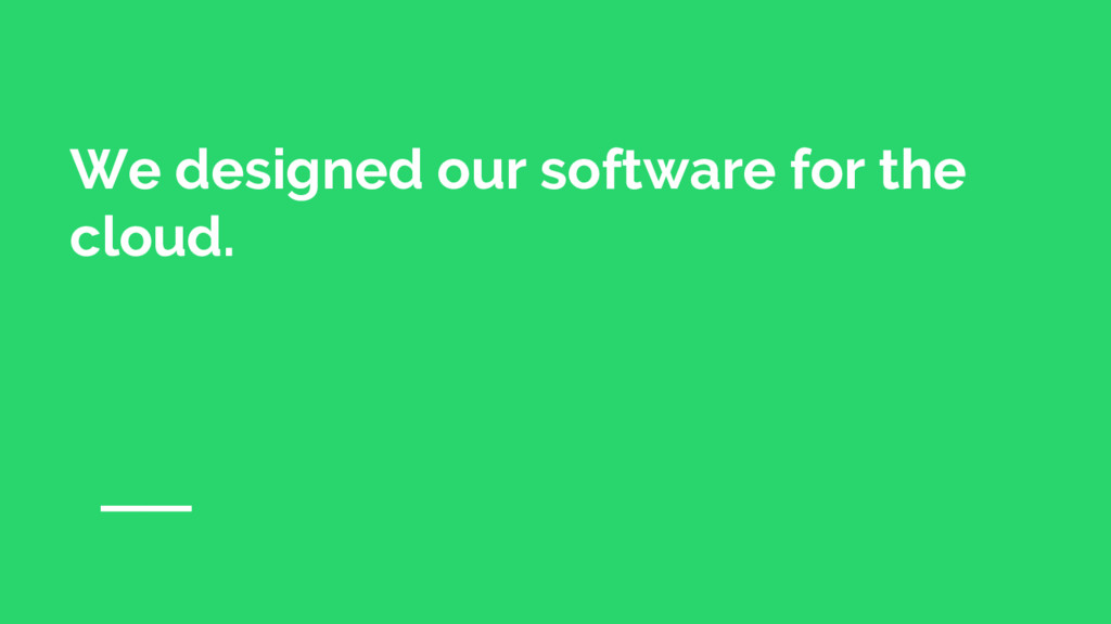 We designed our software for the cloud.
