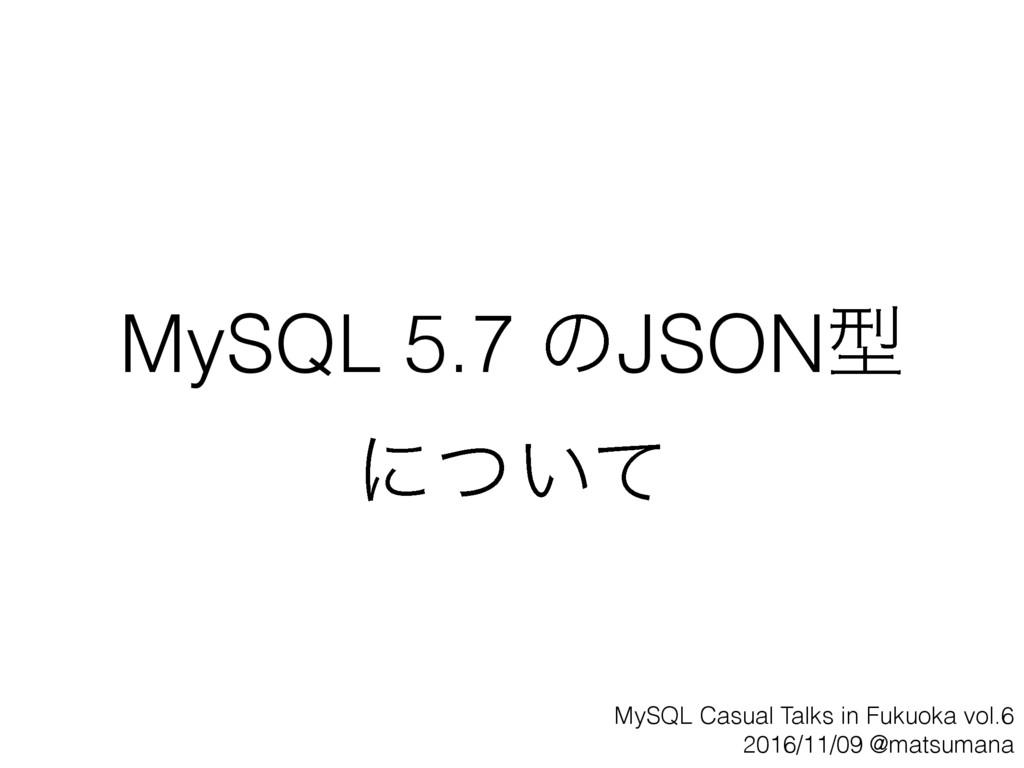 MySQL 5.7 ͷJSONܕ ʹ͍ͭͯ MySQL Casual Talks in Fuk...