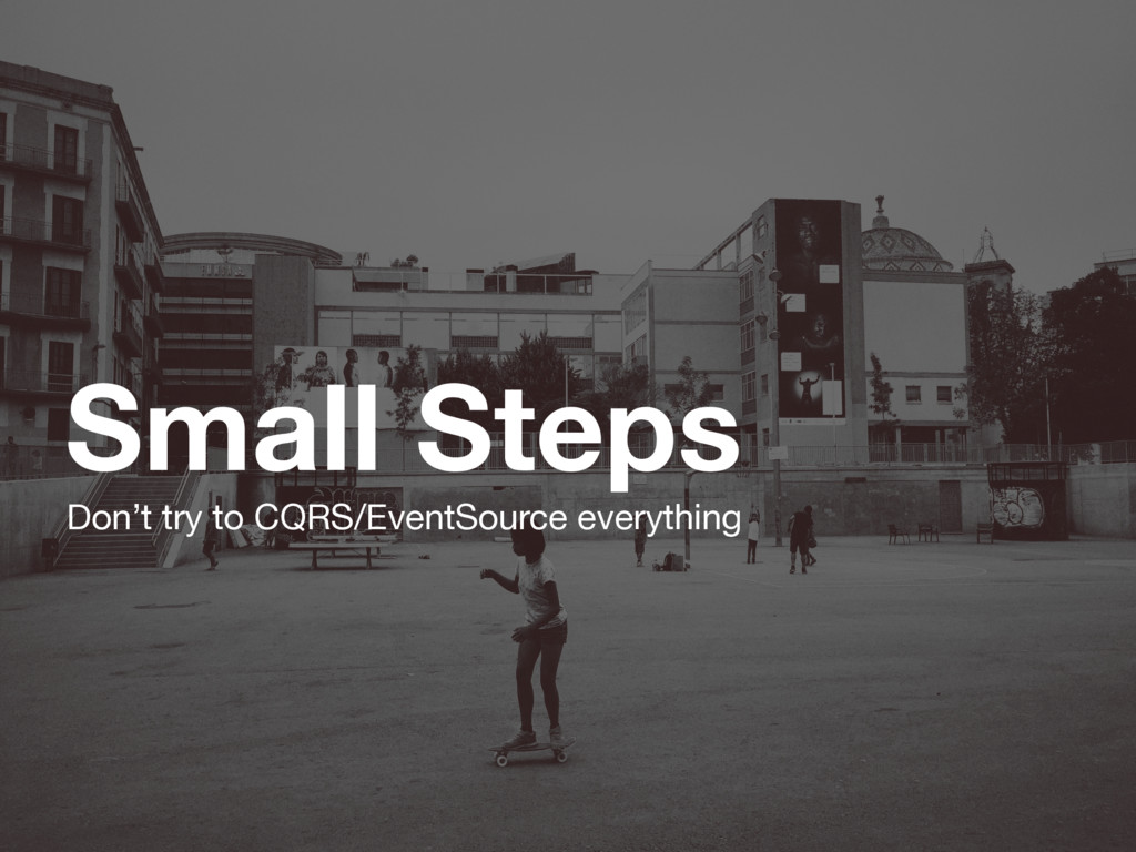 Small Steps Don't try to CQRS/EventSource every...