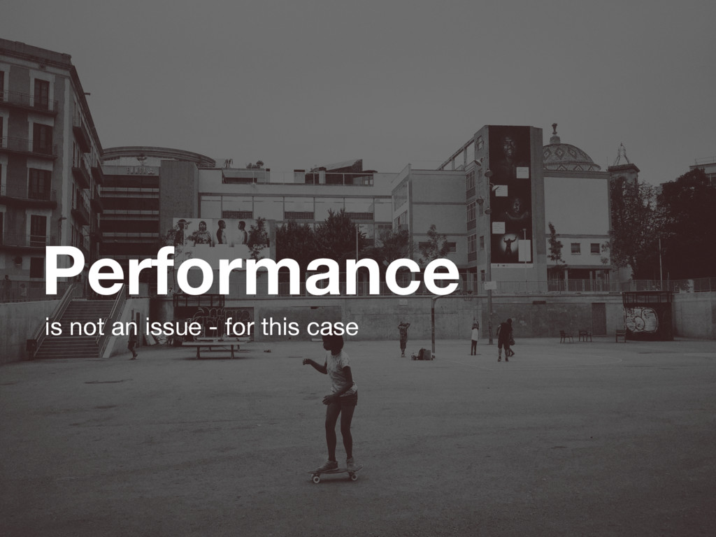 Performance is not an issue - for this case
