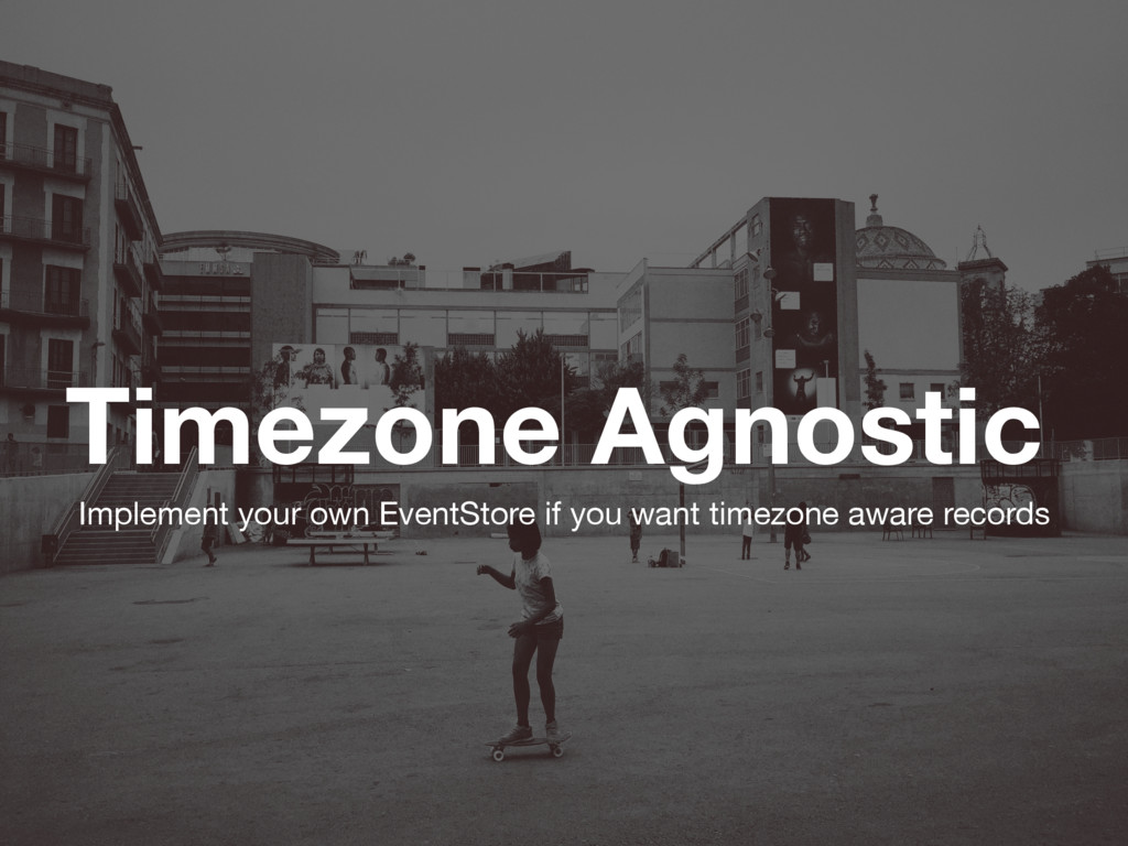 Timezone Agnostic Implement your own EventStore...