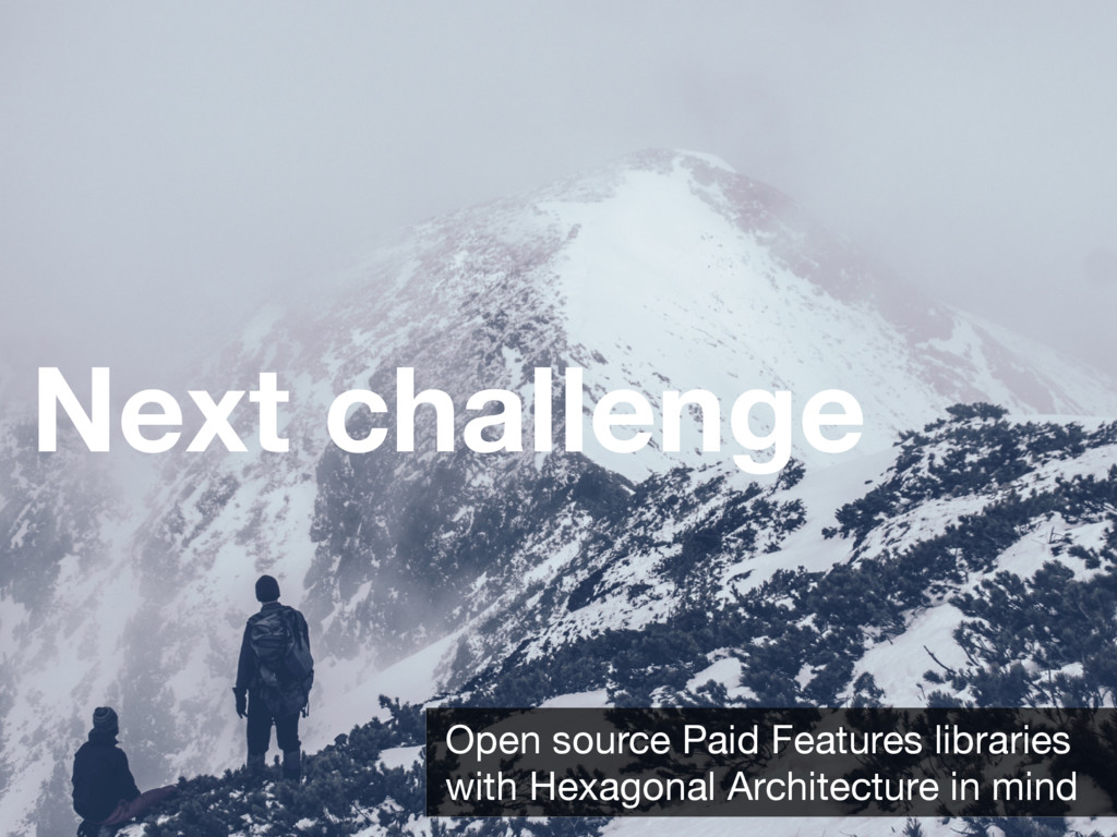 Next challenge Open source Paid Features librar...