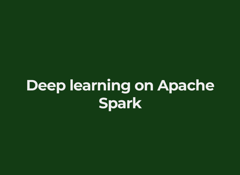 Deep learning on Apache Spark