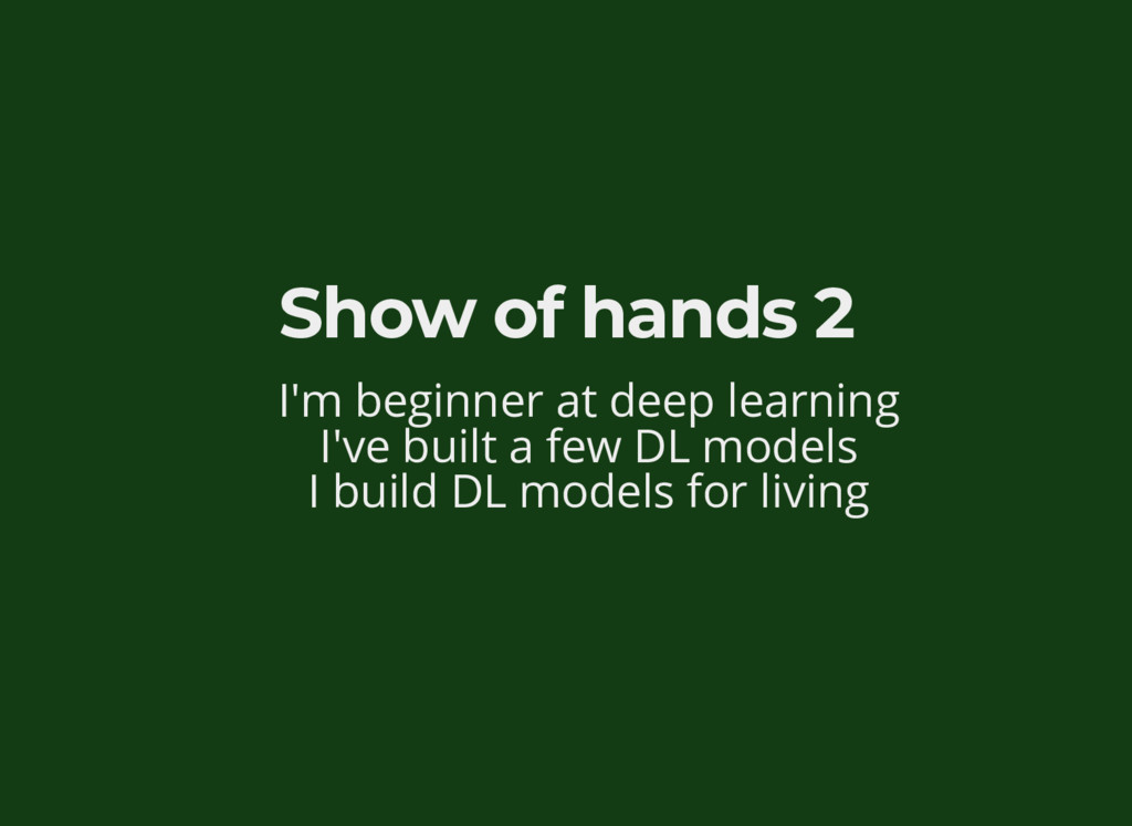 Show of hands 2 I'm beginner at deep learning I...