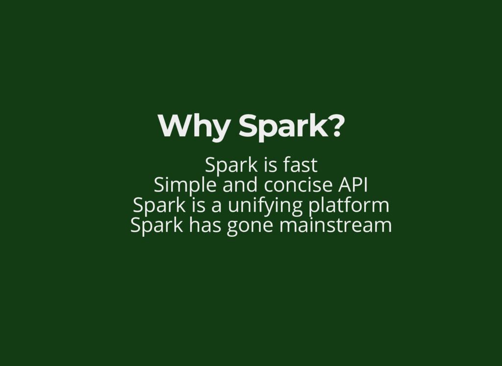 Why Spark? Spark is fast Simple and concise API...