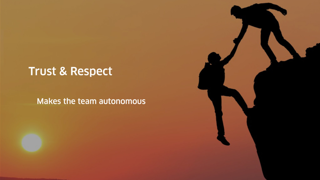 Trust & Respect Makes the team autonomous