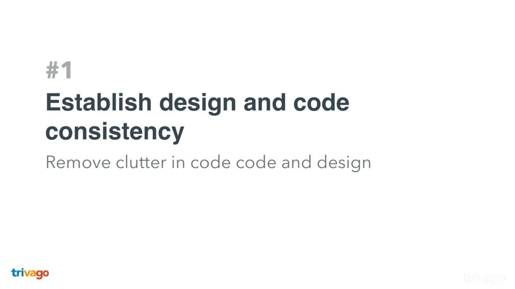 #1 Establish design and code consistency Remove...
