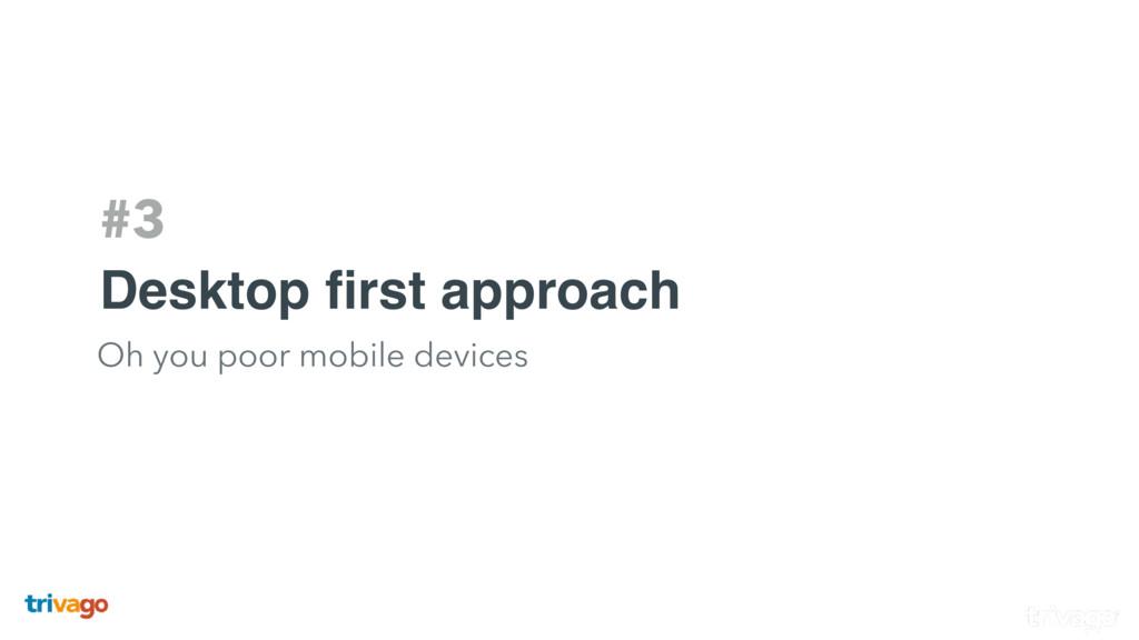 #3 Desktop first approach Oh you poor mobile dev...
