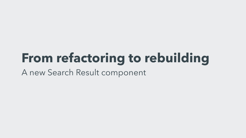 From refactoring to rebuilding A new Search Re...