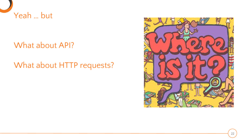 Yeah … but What about API? What about HTTP requ...
