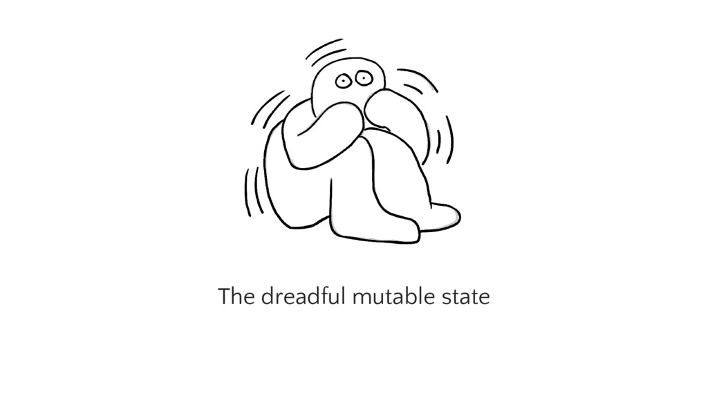 The dreadful mutable state