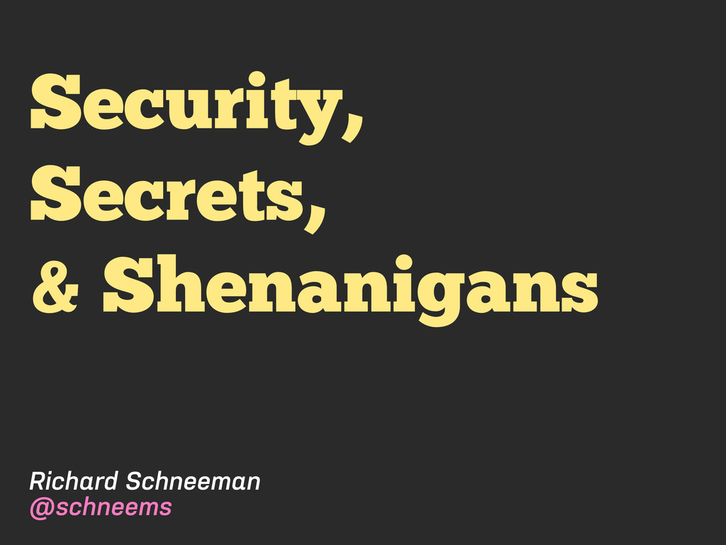 Security, Secrets, & Shenanigans Richard Schnee...