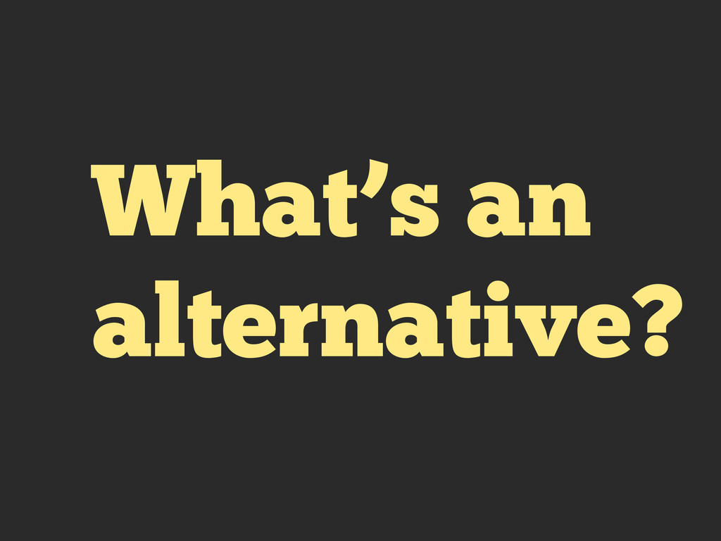 What's an alternative?