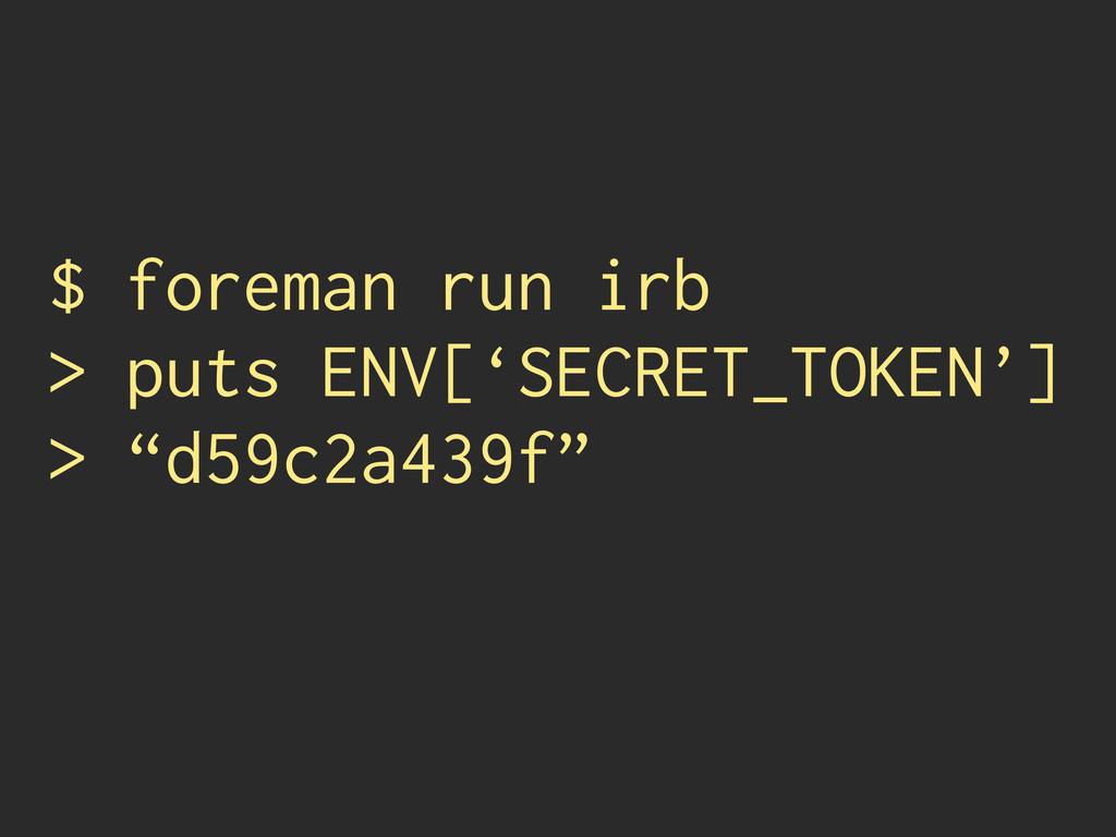 $ foreman run irb > puts ENV['SECRET_TOKEN'] > ...