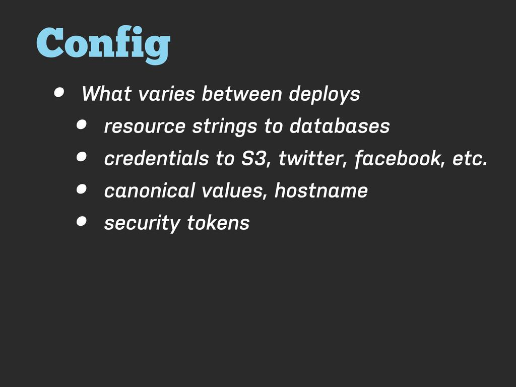 Config • What varies between deploys • resource...