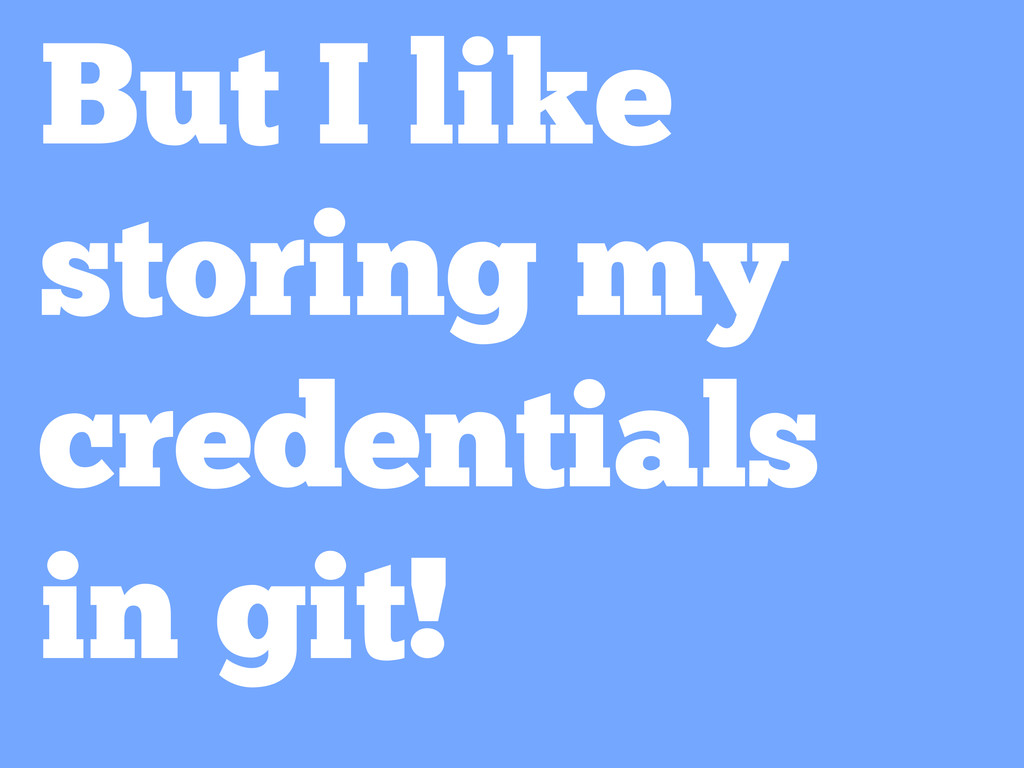 But I like storing my credentials in git!