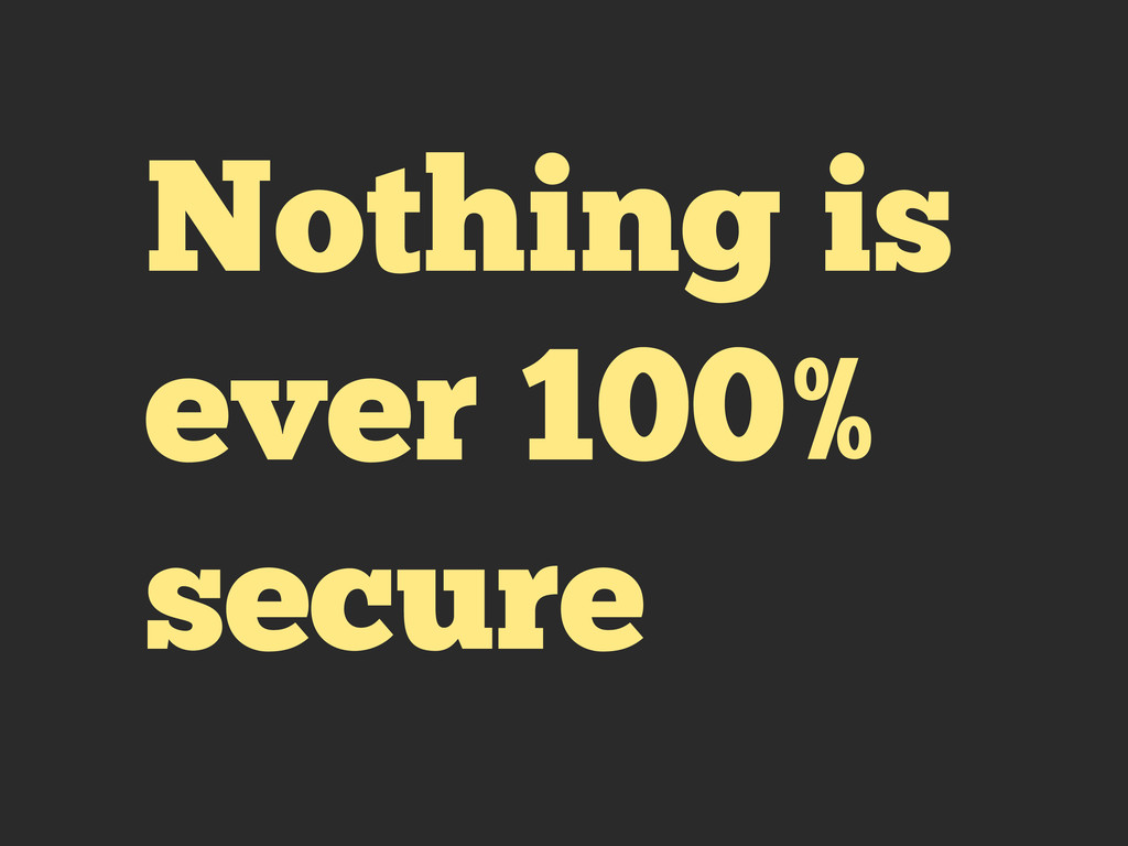 Nothing is ever 100% secure