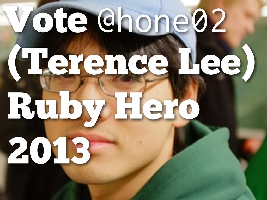 Vote @hone02 (Terence Lee) Ruby Hero 2013